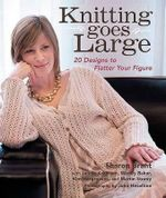 Knitting Goes Large : 20 Designs to Flatter Your Figure - Sharon Brant