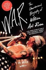 W.A.R. : The Unauthorized Biography of William Axl Rose - Mick Wall
