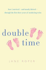 Double Time : How I Survived - And Mostly Thrived - Through the First Three Years of Mothering Twins - Jane Roper