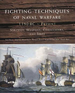 Fighting Techniques of Naval Warfare : 1190 BC-Present: Strategy, Weapons, Commanders, and Ships - Iain Dickie