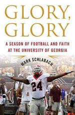 Glory, Glory : A Season of Football and Faith at the University of Georgia - Mark Schlabach