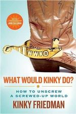 What Would Kinky Do? : How to Unscrew a Screwed-Up World - Kinky Friedman