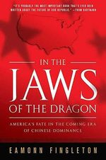 In the Jaws of the Dragon : America's Fate in the Coming Era of Chinese Dominance - Eamonn Fingleton