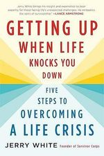 Getting Up When Life Knocks You Down : Five Steps to Overcoming a Life Crisis - Jerry White