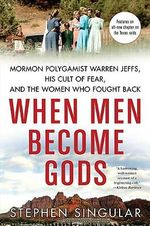 When Men Become Gods : Mormon Polygamist Warren Jeffs, His Cult of Fear, and the Women Who Fought Back - Stephen Singular