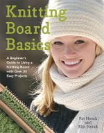 Knitting Board Basics : A Beginner's Guide to Using a Knitting Board with Over 30 Easy Projects - Pat Novak