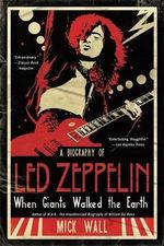 When Giants Walked the Earth : A Biography of Led Zeppelin - Mick Wall