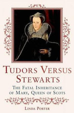 Tudors Versus Stewarts : The Fatal Inheritance of Mary, Queen of Scots - Linda Porter