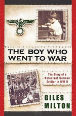 The Boy Who Went to War : The Story of a Reluctant German Soldier in WWII - Giles Milton