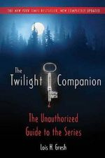 The Twilight Companion: Completely Updated : The Unauthorized Guide to the Series - Lois H Gresh