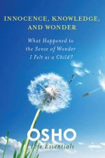 Innocence, Knowledge, and Wonder : What Happened to the Sense of Wonder I Felt as a Child? - Osho