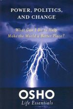 Power, Politics and Change : What Can I Do to Help Make the World a Better Place? - Osho