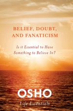 Belief, Doubt and Fanaticism : Is it Essential to Have Something to Believe In? - Osho