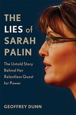 The Lies of Sarah Palin : The Untold Story Behind Her Relentless Quest for Power - Geoffrey Dunn