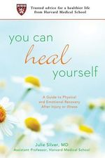 You Can Heal Yourself : A Guide to Physical and Emotional Recovery After Injury or Illness - Julie K. Silver