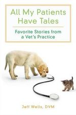 All My Patients Have Tales : Favourite Stories from a Vet's Practice - Jeff Wells