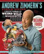 Andrew Zimmern's Field Guide to Exceptionally Weird, Wild, & Wonderful Foods : An Intrepid Eater's Digest - Andrew Zimmern