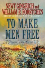 To Make Men Free : A Novel - Newt Gingrich
