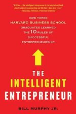 The Intelligent Entrepreneur : How Three Harvard Business School Graduates Learned the 10 Rules of Successful Entrepreneurship - Bill Murphy, Jr
