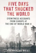 Five Days That Shocked the World : Eyewitness Accounts from Europe at the End of World War II - Nicholas Best
