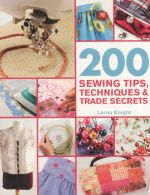 200 Sewing Tips, Techniques & Trade Secrets : An Indispensable Compendium of Technical Know-How and Troubleshooting Tips - Lorna Knight