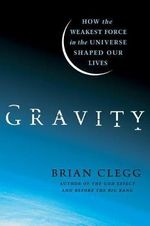 Gravity : How the Weakest Force in the Universe Shaped Our Lives - Brian Clegg
