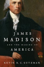 James Madison and the Making of America - Kevin R C Gutzman