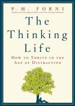 The Thinking Life : How to Thrive in the Age of Distraction - P. M. Forni