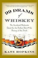 99 Drams of Whiskey : The Accidental Hedonist's Quest for the Perfect Shot and the History of the Drink - Kate Hopkins