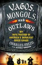 Vagos, Mongols, and Outlaws : My Infiltration of America's Deadliest Biker Gangs - Charles M. Falco