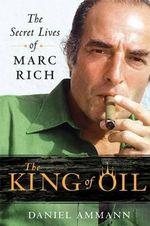 The King of Oil : The Secret Lives of Marc Rich - Daniel Ammann