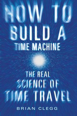 How to Build a Time Machine : The Real Science of Time Travel - Brian Clegg