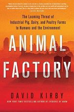 Animal Factory : The Looming Threat of Industrial Pig, Dairy, and Poultry Farms to Humans and the Environment - David Kirby