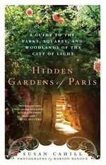 Hidden Gardens of Paris : A Guide to the Parks, Squares, and Woodlands of the City of Lights - Susan Cahill