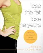 Lose the Fat Lose the Years : A 30-Day Plan That Will Transform the Way You Look and Feel - James R. Lyons M.D.