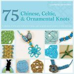 75 Chinese, Celtic, & Ornamental Knots : A Directory of Knots and Knotting Techniques--Plus Exquisite Jewelry Projects to Make and Wear - Laura Williams