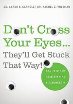 Don't Cross Your Eyes...They'll Get Stuck That Way! : And 75 Other Health Myths Debunked - Aaron E Carroll