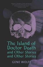 The Island of Dr. Death and Other Stories and Other Stories : And Other Stories - Gene Wolfe