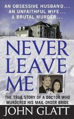 Never Leave Me : A True Story of Marriage, Deception, and Brutal Murder - John Glatt