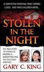 Stolen in the Night : The True Story of a Family's Murder, a Kidnapping and the Child Who Survived - Gary C. King