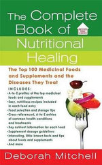 The Complete Book of Nutritional Healing : The Top 100 Medicinal Foods and Supplements and the Diseases They Treat - Deborah Mitchell