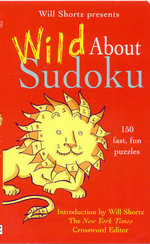 Will Shortz Presents Wild About Sudoku : 150 Fast, Fun Puzzles