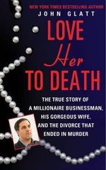 Love Her to Death : The True Story of a Millionaire Businessman, His Gorgeous Wife, and the Divorce That Ended in Murder - John Glatt