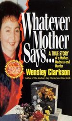 Whatever Mother Says : An Incredible True Story of Death and Destruction Inside One Ordinary      Family - Wensley Clarkson