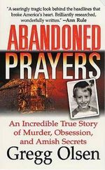 Abandoned Prayers : An Incredible True Story of Murder, Obsession, and Amish Secrets - Gregg Olsen
