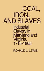 Coal, Iron and Slaves : Industrial Slavery in Maryland and Virginia, 1715-1865 - Ronald L. Lewis