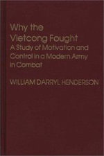 Why the Viet Cong Fought : Study of Motivation and Control in a Modern Army in Combat - William Darryl Henderson