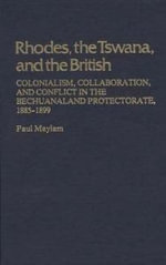 Rhodes, the Tswana and the British : Colonialism, Collaboration and Conflict in the Bechuanaland Protectorate, 1885-99 - Paul Maylam