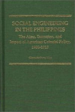 Social Engineering in the Philippines : Aims, Execution and Impact of American Colonial Policy, 1900-13 - Glenn Anthony May