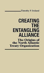 Creating the Entangling Alliance : The Origins of the North Atlantic Treaty Organization - Timothy P. Ireland